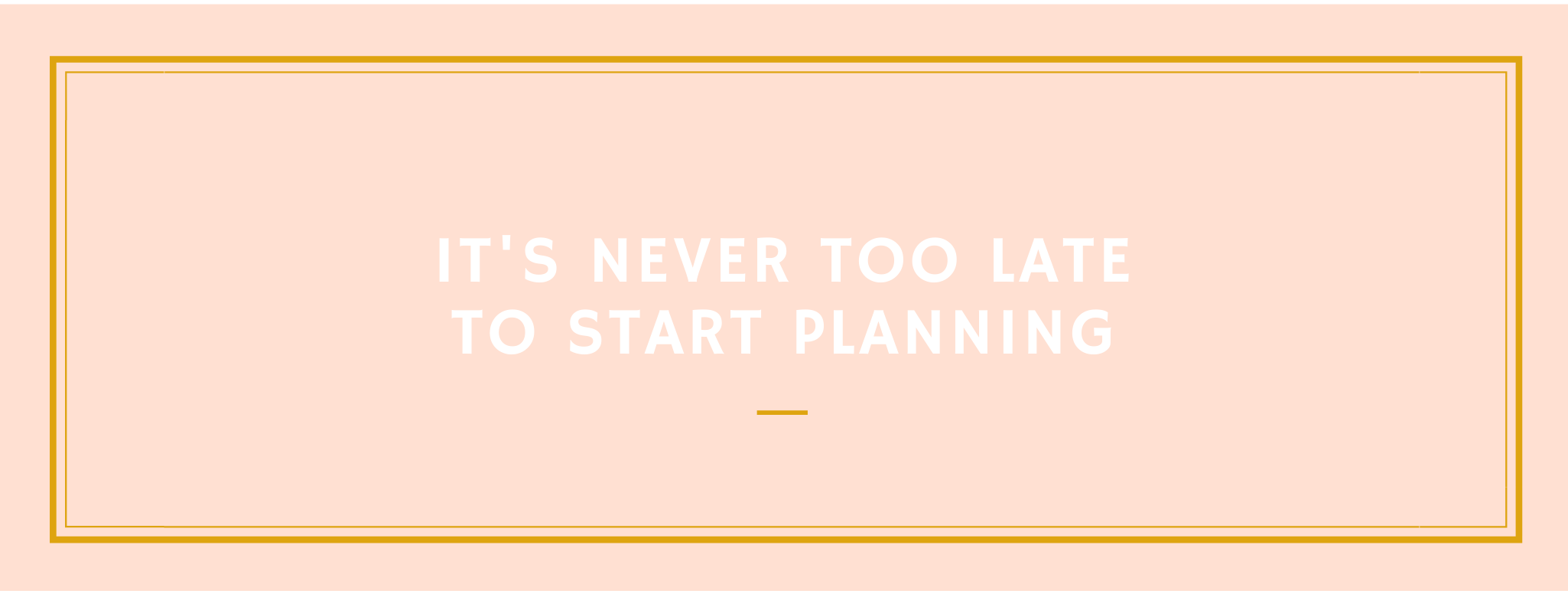 its never too late to start planning